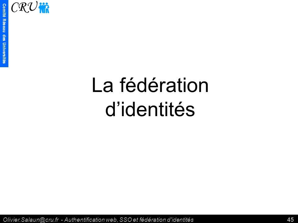 Comité Réseau des Universités Olivier.Salaun@cru.fr - Authentification web, SSO et fédération d identités45 La fédération didentités