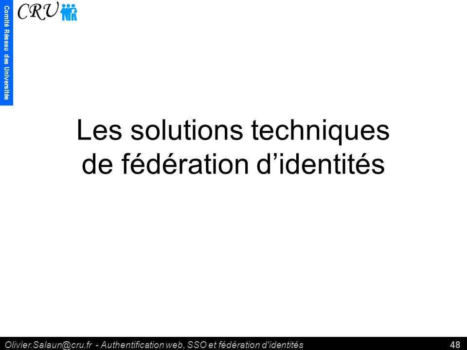 Comité Réseau des Universités Olivier.Salaun@cru.fr - Authentification web, SSO et fédération d identités48 Les solutions techniques de fédération didentités