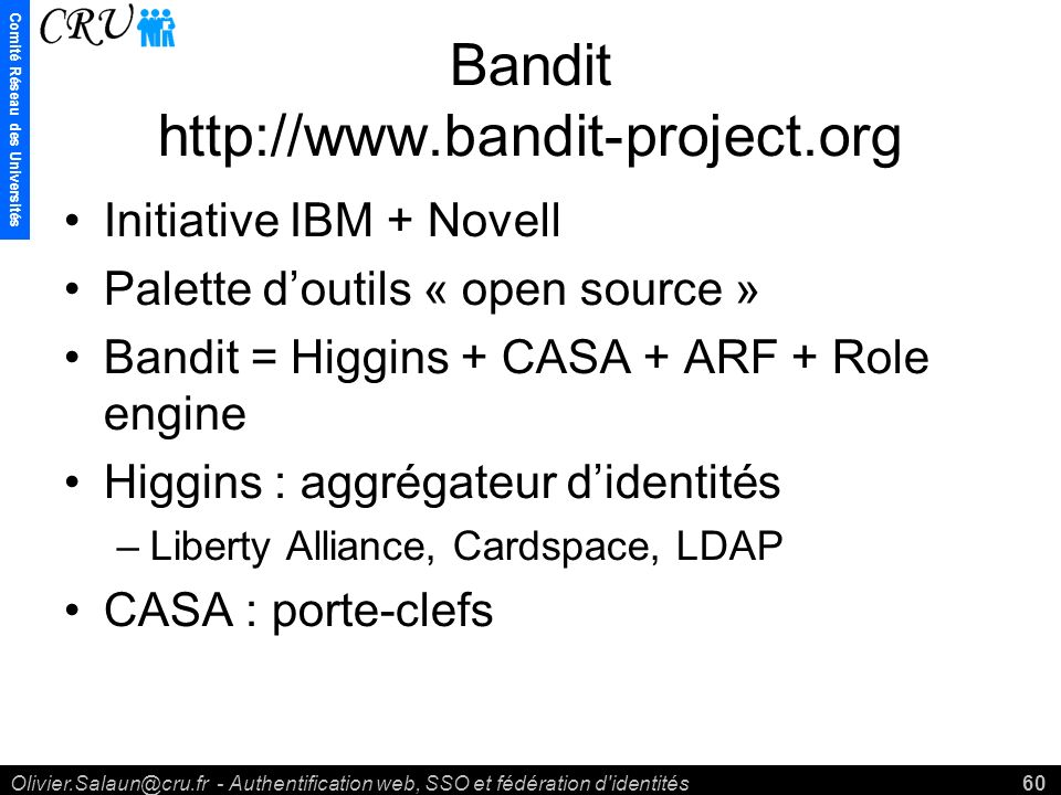 Comité Réseau des Universités Olivier.Salaun@cru.fr - Authentification web, SSO et fédération d identités60 Bandit http://www.bandit-project.org Initiative IBM + Novell Palette doutils « open source » Bandit = Higgins + CASA + ARF + Role engine Higgins : aggrégateur didentités –Liberty Alliance, Cardspace, LDAP CASA : porte-clefs