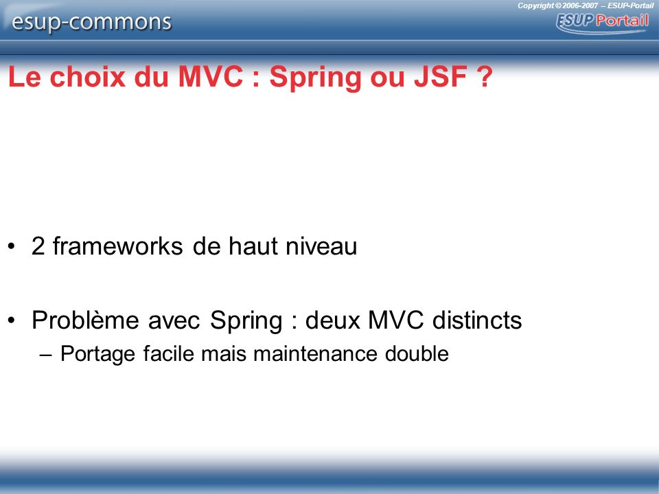 Copyright © 2006-2007 – ESUP-Portail Le choix du MVC : Spring ou JSF ? 2 frameworks de haut niveau Problème avec Spring : deux MVC distincts –Portage