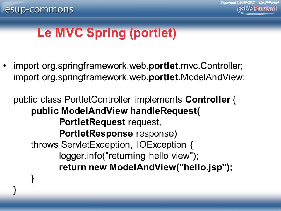 Copyright © 2006-2007 – ESUP-Portail Le MVC Spring (portlet) import org.springframework.web.portlet.mvc.Controller; import org.springframework.web.portlet.ModelAndView; public class PortletController implements Controller { public ModelAndView handleRequest( PortletRequest request, PortletResponse response) throws ServletException, IOException { logger.info( returning hello view ); return new ModelAndView( hello.jsp ); } }