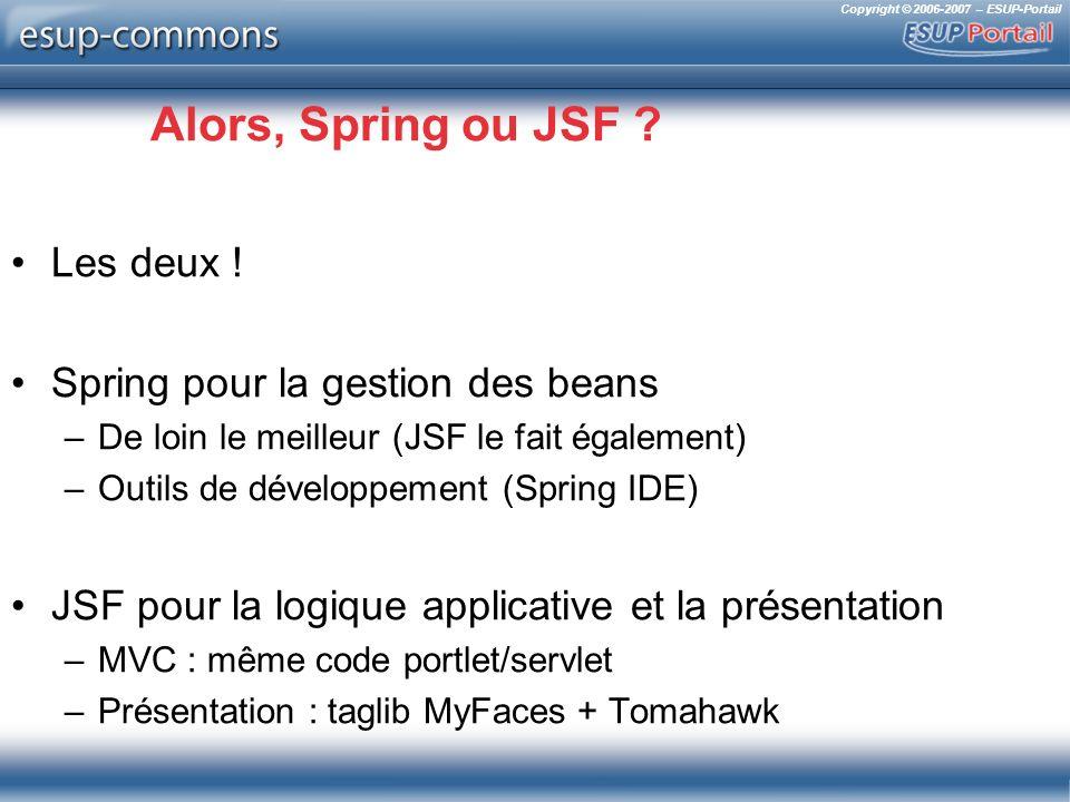 Copyright © 2006-2007 – ESUP-Portail Alors, Spring ou JSF ? Les deux ! Spring pour la gestion des beans –De loin le meilleur (JSF le fait également) –