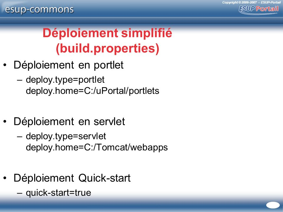 Copyright © 2006-2007 – ESUP-Portail Déploiement simplifié (build.properties) Déploiement en portlet –deploy.type=portlet deploy.home=C:/uPortal/portlets Déploiement en servlet –deploy.type=servlet deploy.home=C:/Tomcat/webapps Déploiement Quick-start –quick-start=true