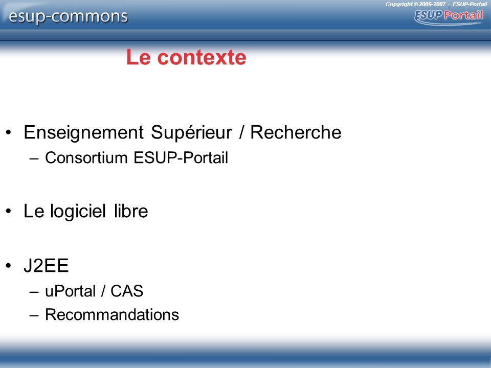 Copyright © 2006-2007 – ESUP-Portail Le contexte Enseignement Supérieur / Recherche –Consortium ESUP-Portail Le logiciel libre J2EE –uPortal / CAS –Re