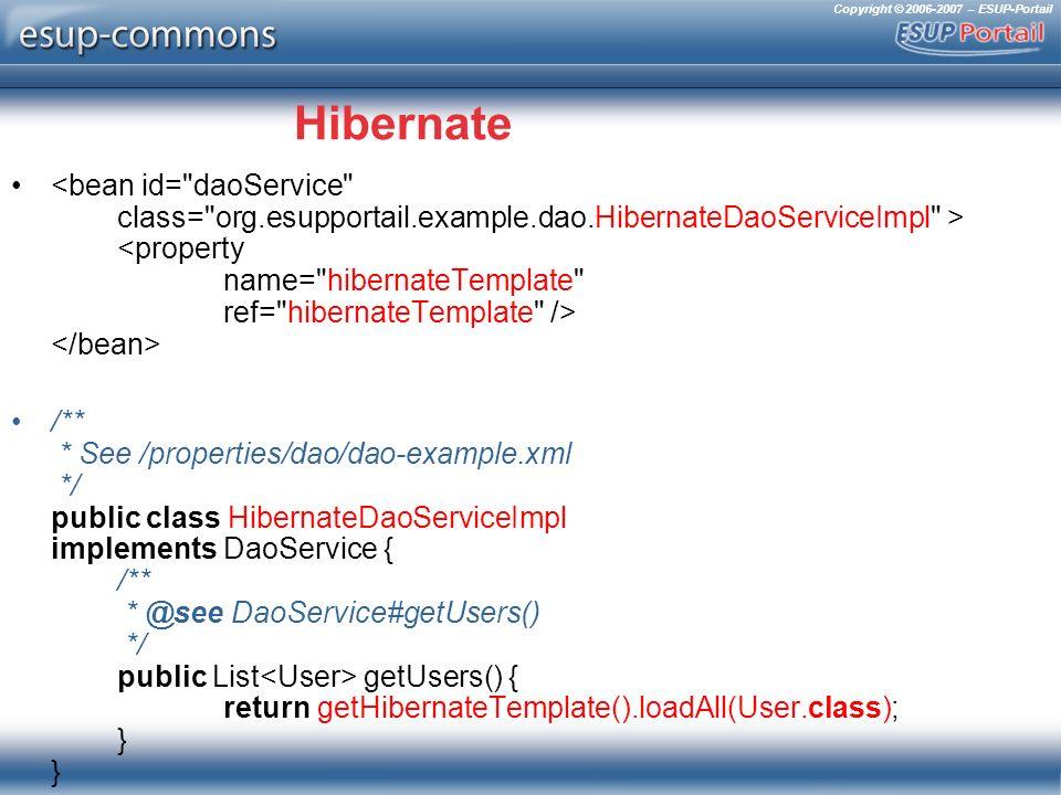 Copyright © 2006-2007 – ESUP-Portail Hibernate /** * See /properties/dao/dao-example.xml */ public class HibernateDaoServiceImpl implements DaoService { /** * @see DaoService#getUsers() */ public List getUsers() { return getHibernateTemplate().loadAll(User.class); } }