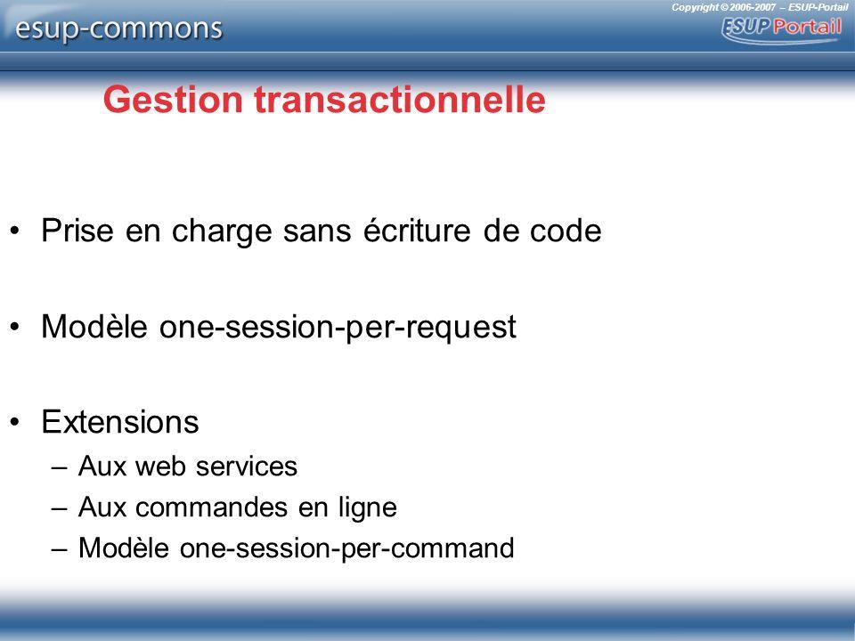 Copyright © 2006-2007 – ESUP-Portail Gestion transactionnelle Prise en charge sans écriture de code Modèle one-session-per-request Extensions –Aux web services –Aux commandes en ligne –Modèle one-session-per-command
