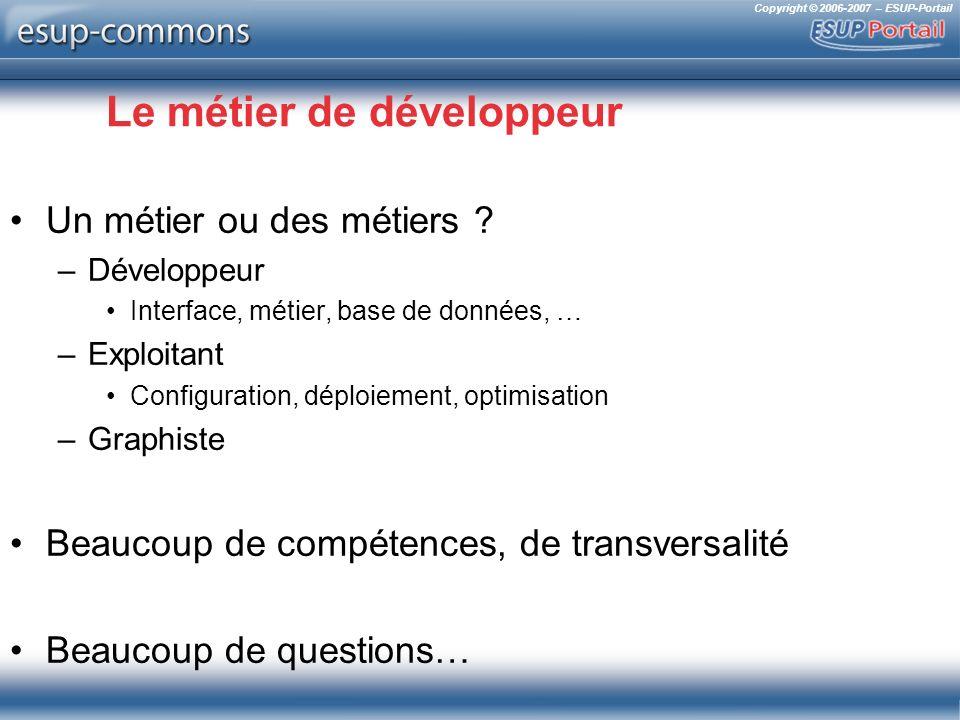 Copyright © 2006-2007 – ESUP-Portail Le métier de développeur Un métier ou des métiers ? –Développeur Interface, métier, base de données, … –Exploitan