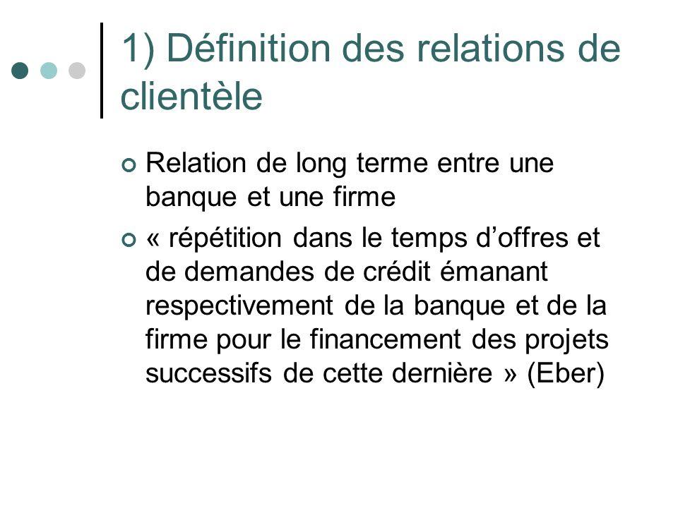 1) Définition des relations de clientèle Relation de long terme entre une banque et une firme « répétition dans le temps doffres et de demandes de cré