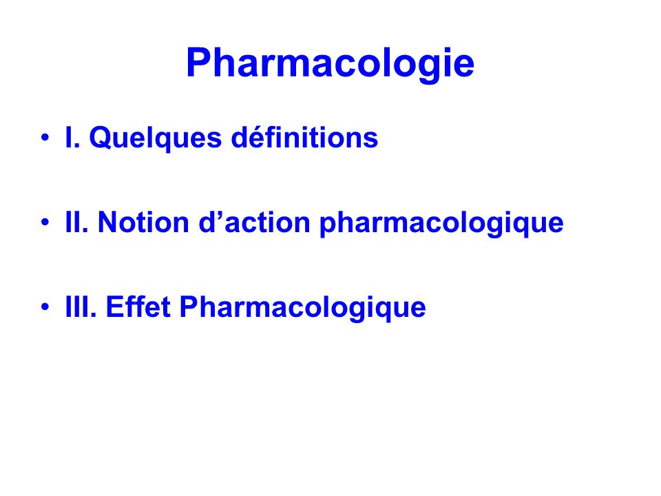 Pharmacologie I. Quelques définitions II. Notion daction pharmacologique III. Effet Pharmacologique