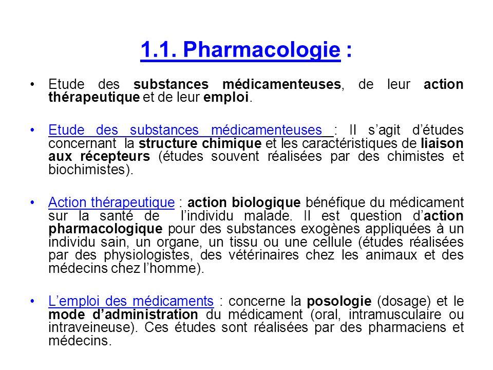 1.1. Pharmacologie : Etude des substances médicamenteuses, de leur action thérapeutique et de leur emploi. Etude des substances médicamenteuses : Il s