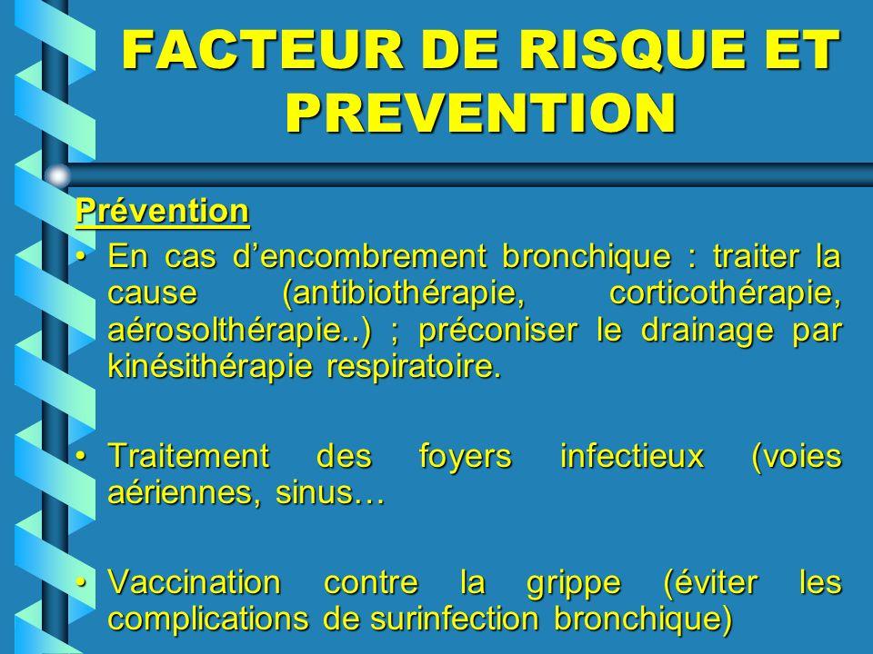 FACTEUR DE RISQUE ET PREVENTION Prévention Prévention En cas dencombrement bronchique : traiter la cause (antibiothérapie, corticothérapie, aérosolthé