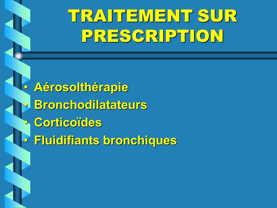 TRAITEMENT SUR PRESCRIPTION AérosolthérapieAérosolthérapie BronchodilatateursBronchodilatateurs CorticoïdesCorticoïdes Fluidifiants bronchiquesFluidif