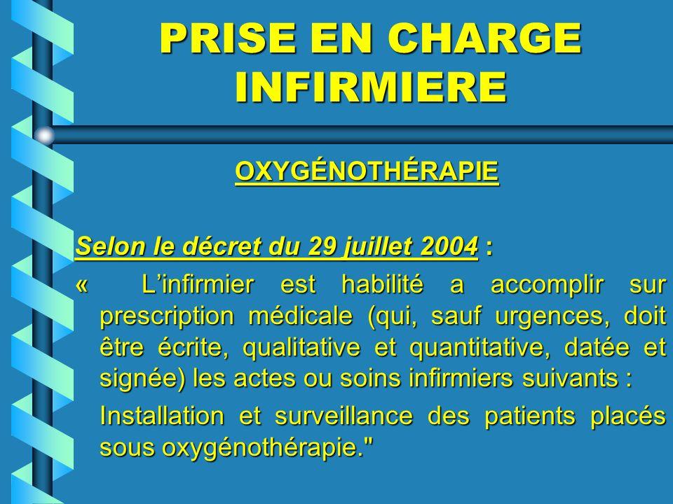 PRISE EN CHARGE INFIRMIERE OXYGÉNOTHÉRAPIE OXYGÉNOTHÉRAPIE Selon le décret du 29 juillet 2004 : « Linfirmier est habilité a accomplir sur prescription