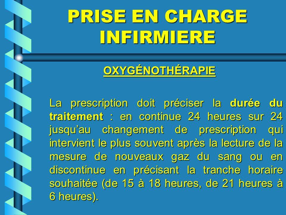 PRISE EN CHARGE INFIRMIERE OXYGÉNOTHÉRAPIE OXYGÉNOTHÉRAPIE La prescription doit préciser la durée du traitement : en continue 24 heures sur 24 jusquau