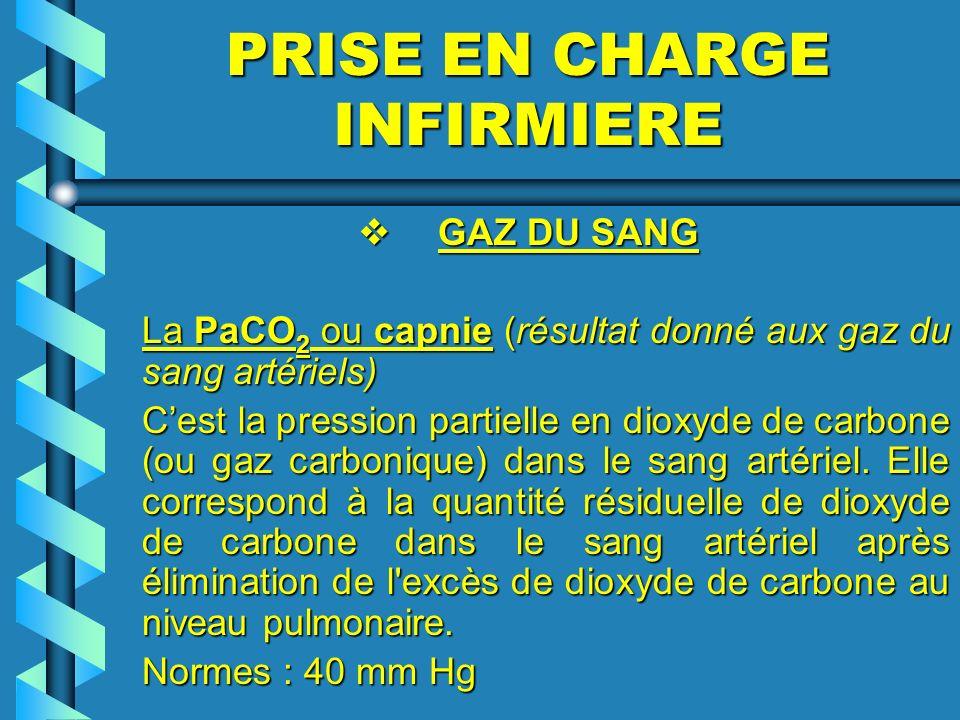 PRISE EN CHARGE INFIRMIERE GAZ DU SANG GAZ DU SANG La PaCO 2 ou capnie (résultat donné aux gaz du sang artériels) Cest la pression partielle en dioxyd
