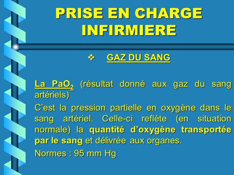 PRISE EN CHARGE INFIRMIERE GAZ DU SANG GAZ DU SANG La PaO 2 (résultat donné aux gaz du sang artériels) Cest la pression partielle en oxygène dans le s