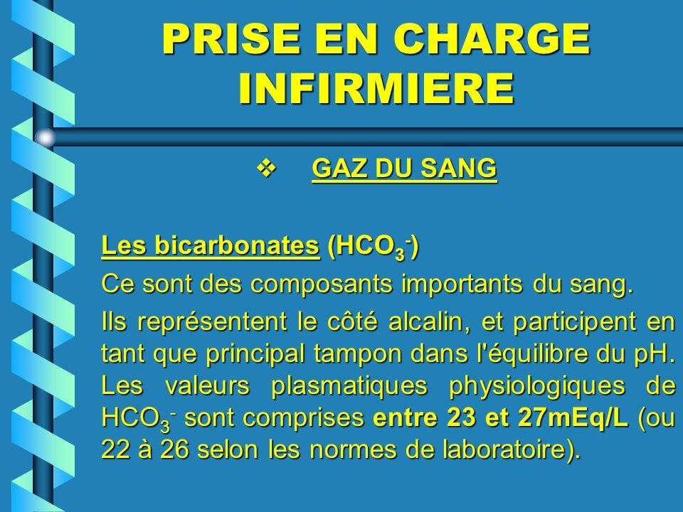 PRISE EN CHARGE INFIRMIERE GAZ DU SANG GAZ DU SANG Les bicarbonates (HCO 3 - ) Ce sont des composants importants du sang. Ils représentent le côté alc