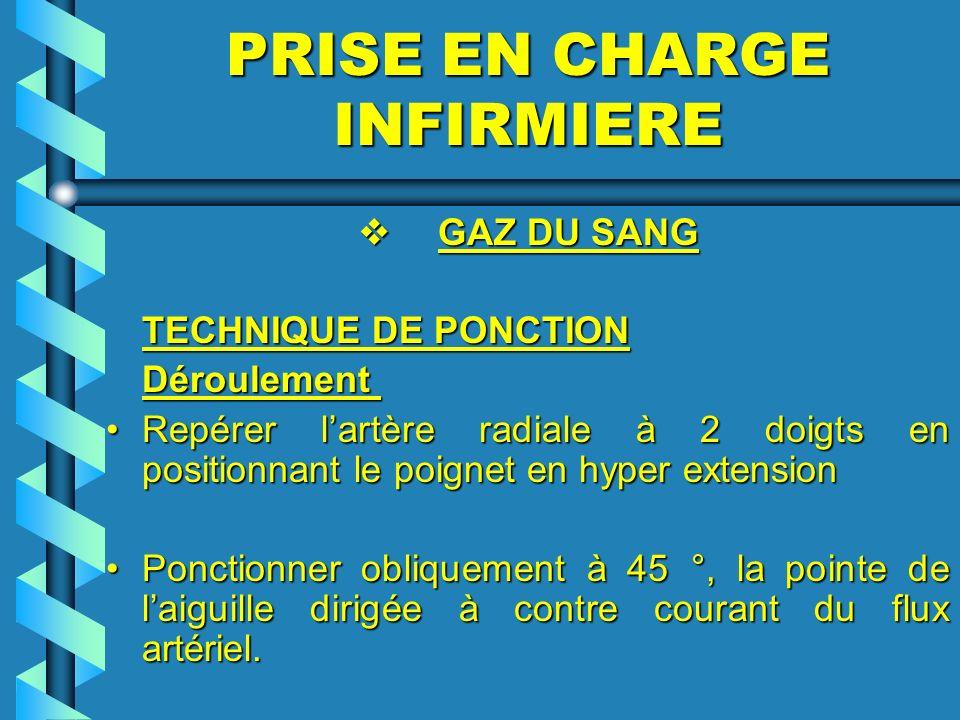 PRISE EN CHARGE INFIRMIERE GAZ DU SANG GAZ DU SANG TECHNIQUE DE PONCTION Déroulement Déroulement Repérer lartère radiale à 2 doigts en positionnant le