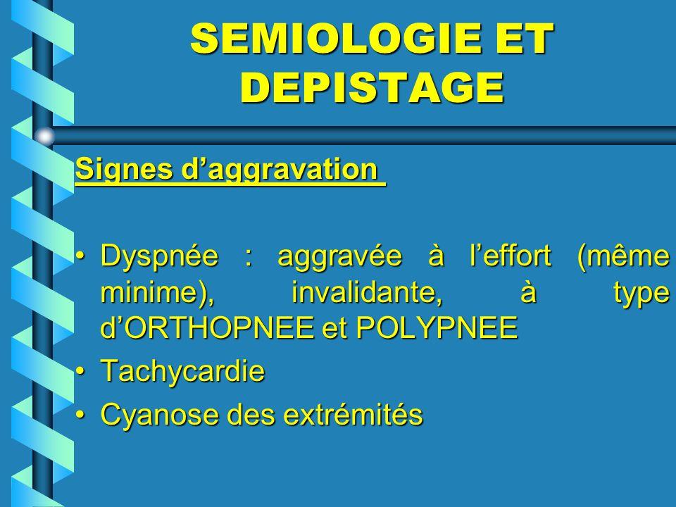 SEMIOLOGIE ET DEPISTAGE Signes daggravation Signes daggravation Dyspnée : aggravée à leffort (même minime), invalidante, à type dORTHOPNEE et POLYPNEE