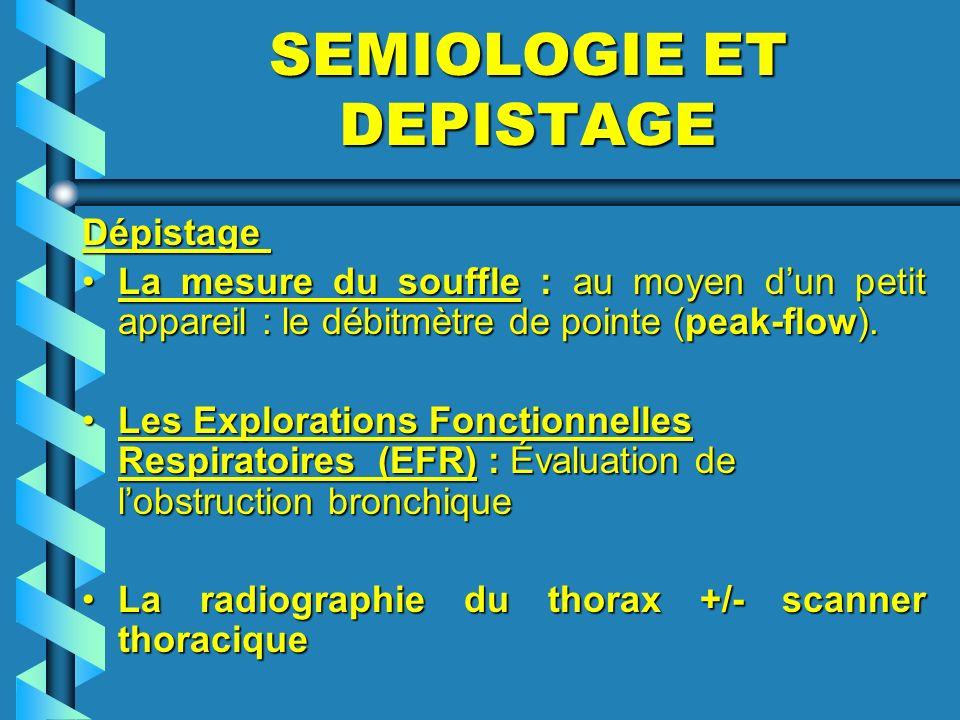 SEMIOLOGIE ET DEPISTAGE Dépistage La mesure du souffle : au moyen dun petit appareil : le débitmètre de pointe (peak-flow).La mesure du souffle : au m