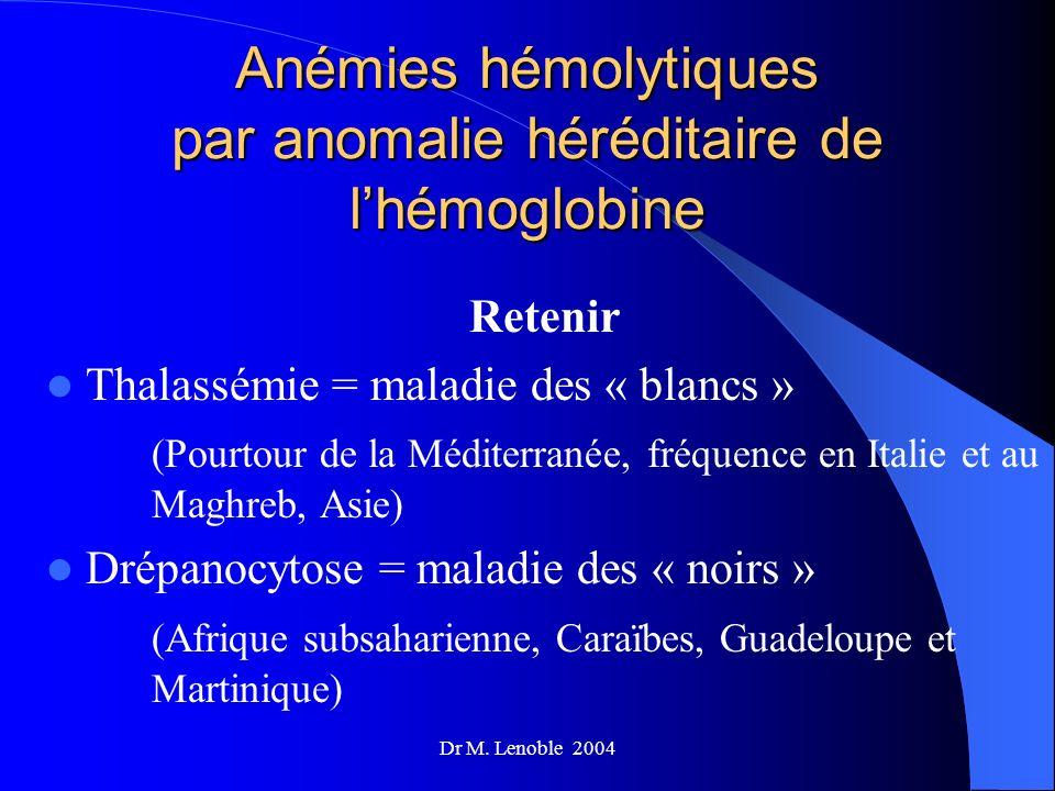 Dr M. Lenoble 2004 Anémies hémolytiques par anomalie héréditaire de lhémoglobine Retenir Thalassémie = maladie des « blancs » (Pourtour de la Méditerr