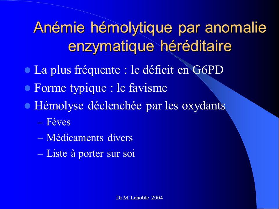 Dr M. Lenoble 2004 Anémie hémolytique par anomalie enzymatique héréditaire La plus fréquente : le déficit en G6PD Forme typique : le favisme Hémolyse