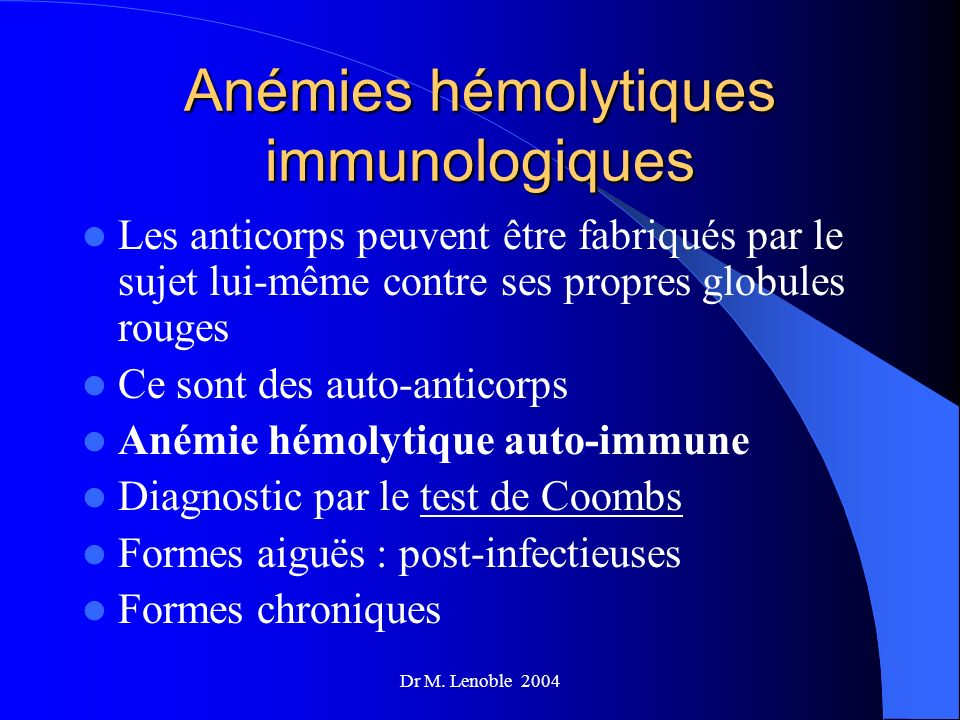 Dr M. Lenoble 2004 Anémies hémolytiques immunologiques Les anticorps peuvent être fabriqués par le sujet lui-même contre ses propres globules rouges C