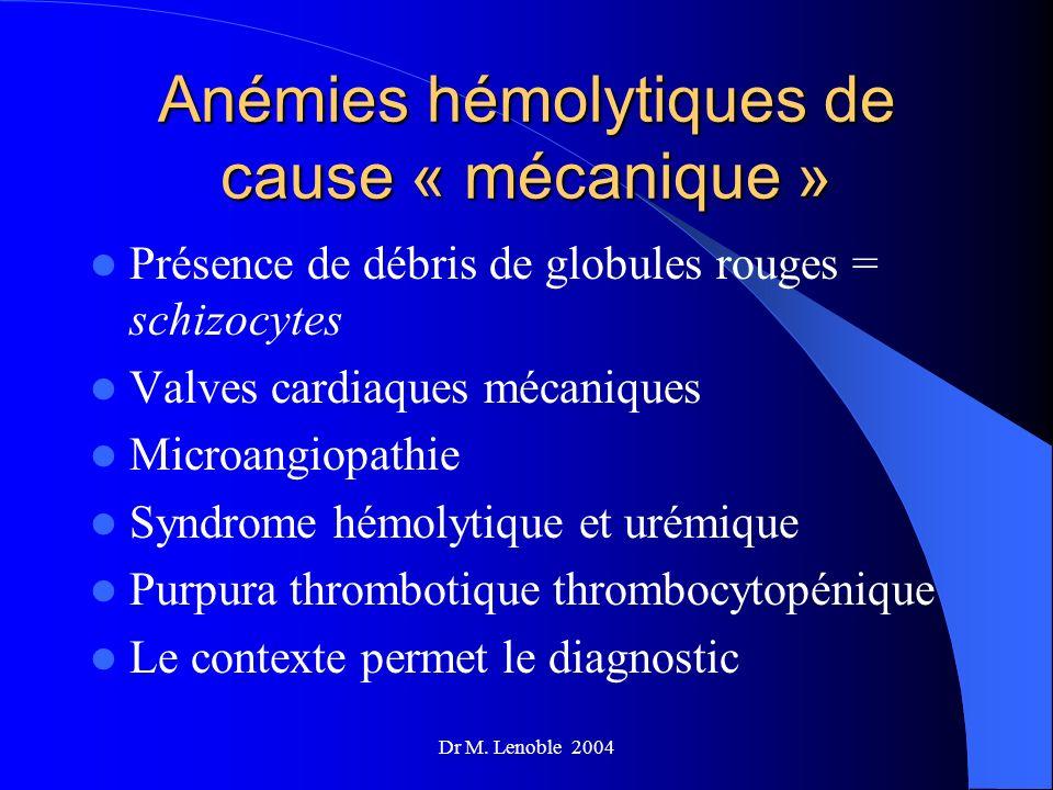 Dr M. Lenoble 2004 Anémies hémolytiques de cause « mécanique » Présence de débris de globules rouges = schizocytes Valves cardiaques mécaniques Microa