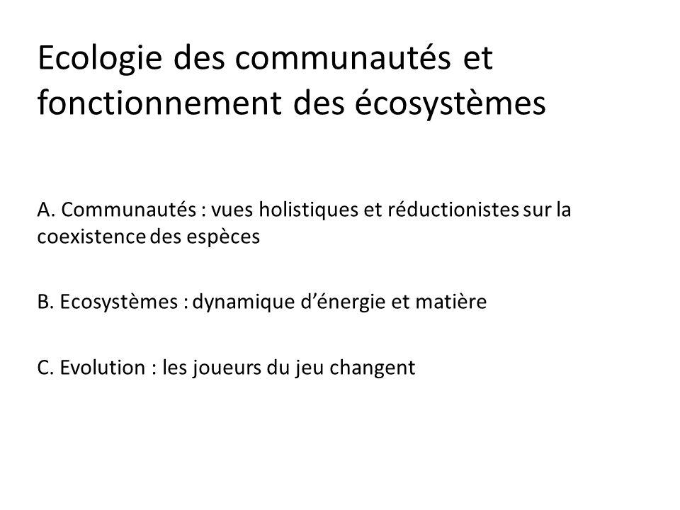 Ecologie des communautés et fonctionnement des écosystèmes A. Communautés : vues holistiques et réductionistes sur la coexistence des espèces B. Ecosy