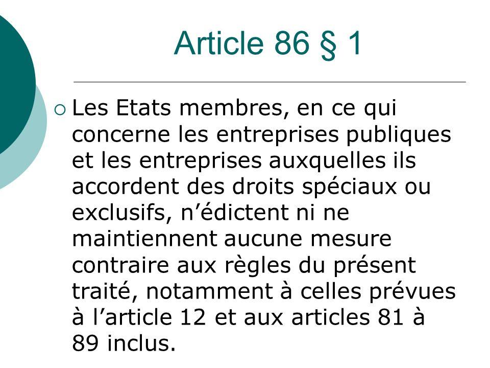 Article 86 § 1 Les Etats membres, en ce qui concerne les entreprises publiques et les entreprises auxquelles ils accordent des droits spéciaux ou excl