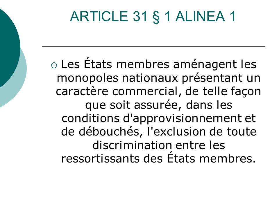 ARTICLE 31 § 1 ALINEA 1 Les États membres aménagent les monopoles nationaux présentant un caractère commercial, de telle façon que soit assurée, dans