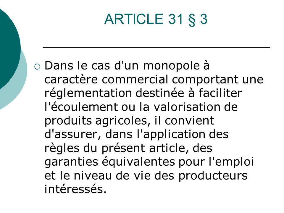 ARTICLE 31 § 3 Dans le cas d'un monopole à caractère commercial comportant une réglementation destinée à faciliter l'écoulement ou la valorisation de