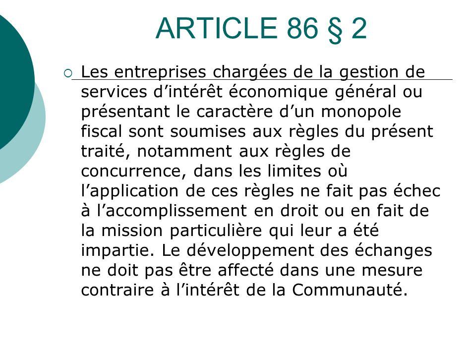 ARTICLE 86 § 2 Les entreprises chargées de la gestion de services dintérêt économique général ou présentant le caractère dun monopole fiscal sont soum