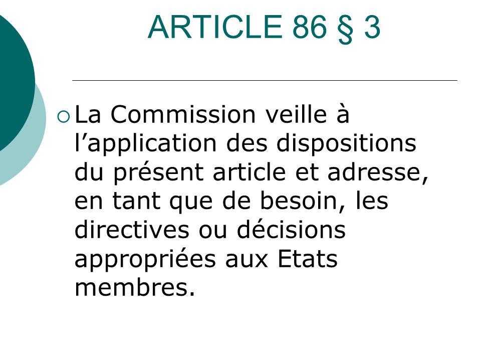 ARTICLE 86 § 3 La Commission veille à lapplication des dispositions du présent article et adresse, en tant que de besoin, les directives ou décisions
