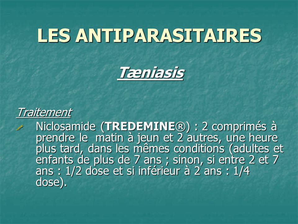 LES ANTIPARASITAIRES TæniasisTraitement Niclosamide (TREDEMINE®) : 2 comprimés à prendre le matin à jeun et 2 autres, une heure plus tard, dans les mê