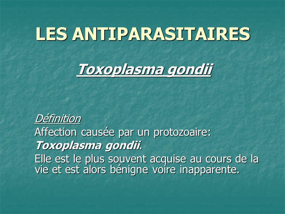 LES ANTIPARASITAIRES Toxoplasma gondii Définition Affection causée par un protozoaire: Toxoplasma gondii. Elle est le plus souvent acquise au cours de
