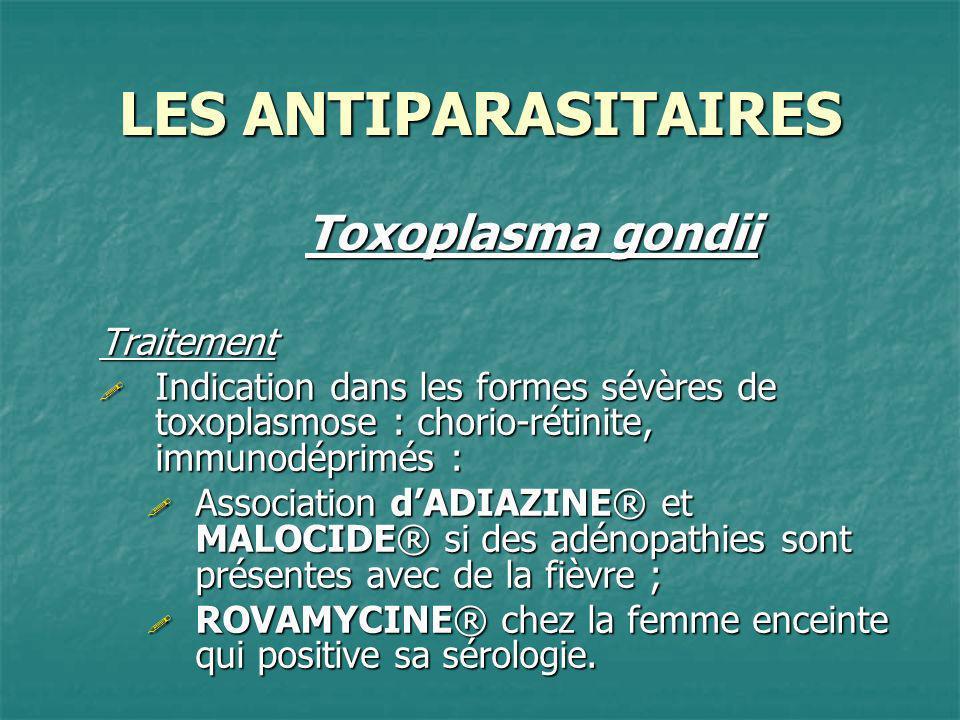 LES ANTIPARASITAIRES Toxoplasma gondii Traitement Indication dans les formes sévères de toxoplasmose : chorio-rétinite, immunodéprimés : Indication da