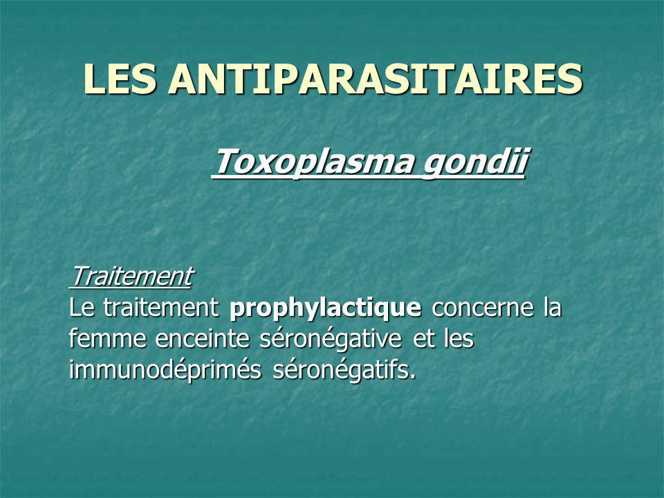 LES ANTIPARASITAIRES Toxoplasma gondii Traitement Le traitement prophylactique concerne la femme enceinte séronégative et les immunodéprimés séronégat