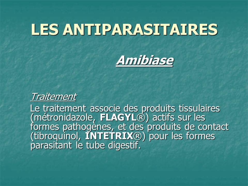 LES ANTIPARASITAIRES AmibiaseTraitement Le traitement associe des produits tissulaires (métronidazole, FLAGYL®) actifs sur les formes pathogènes, et d