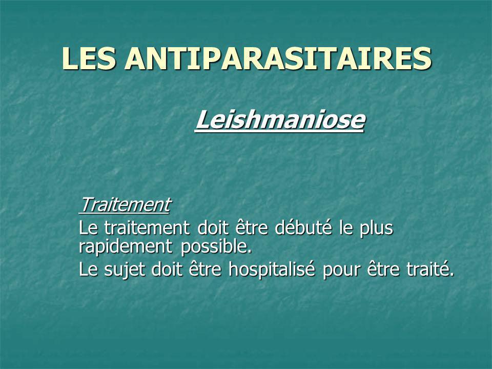 LES ANTIPARASITAIRES LeishmanioseTraitement Le traitement doit être débuté le plus rapidement possible. Le sujet doit être hospitalisé pour être trait