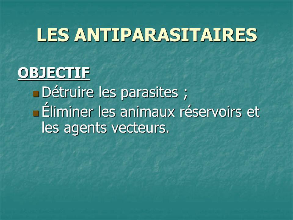 LES ANTIPARASITAIRES OBJECTIF Détruire les parasites ; Détruire les parasites ; Éliminer les animaux réservoirs et les agents vecteurs. Éliminer les a