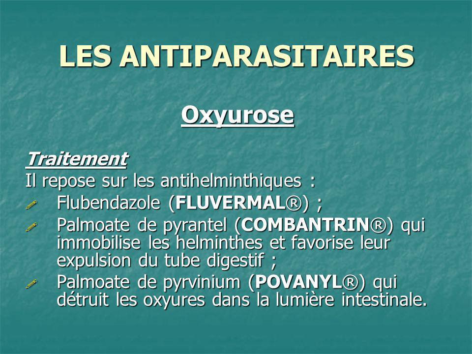 LES ANTIPARASITAIRES OxyuroseTraitement Il repose sur les antihelminthiques : Flubendazole (FLUVERMAL®) ; Flubendazole (FLUVERMAL®) ; Palmoate de pyra