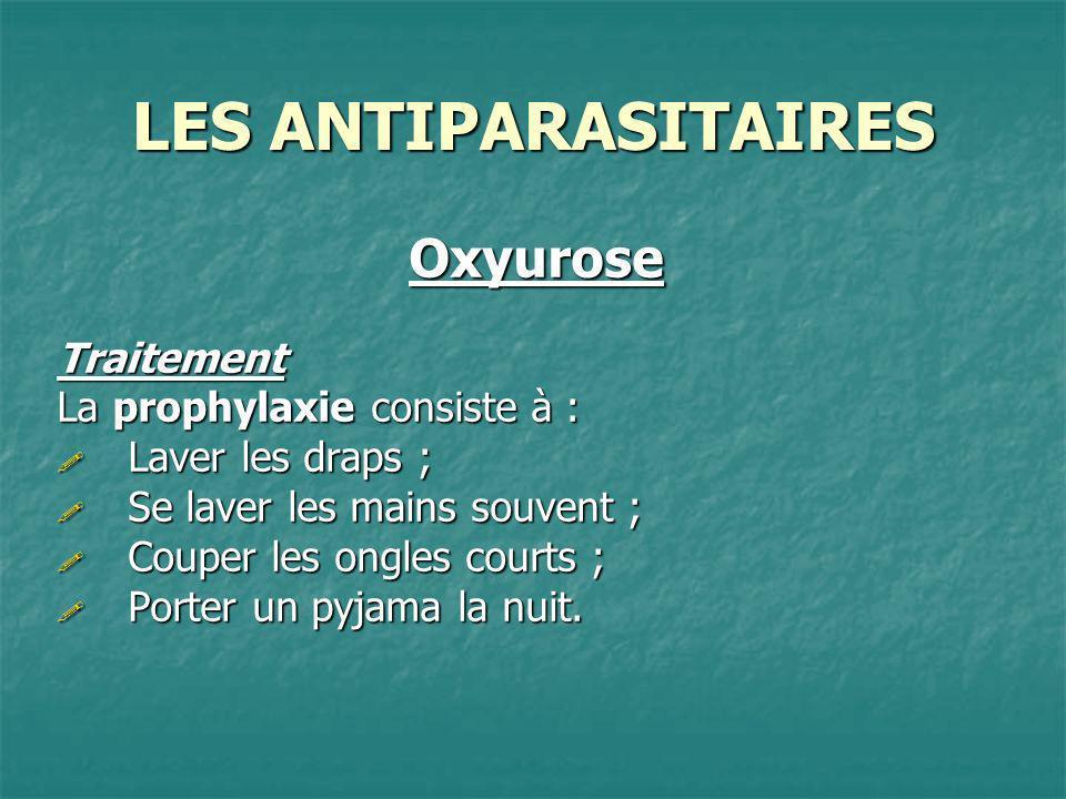 LES ANTIPARASITAIRES OxyuroseTraitement La prophylaxie consiste à : Laver les draps ; Laver les draps ; Se laver les mains souvent ; Se laver les main