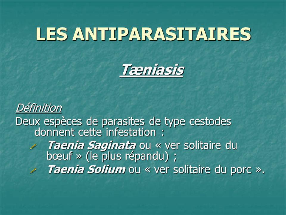 LES ANTIPARASITAIRES TæniasisTraitement Les antitaeniasis agissent au niveau du métabolisme du ver et provoque ainsi une accumulation dacide lactique entraînant la mort du taenia.