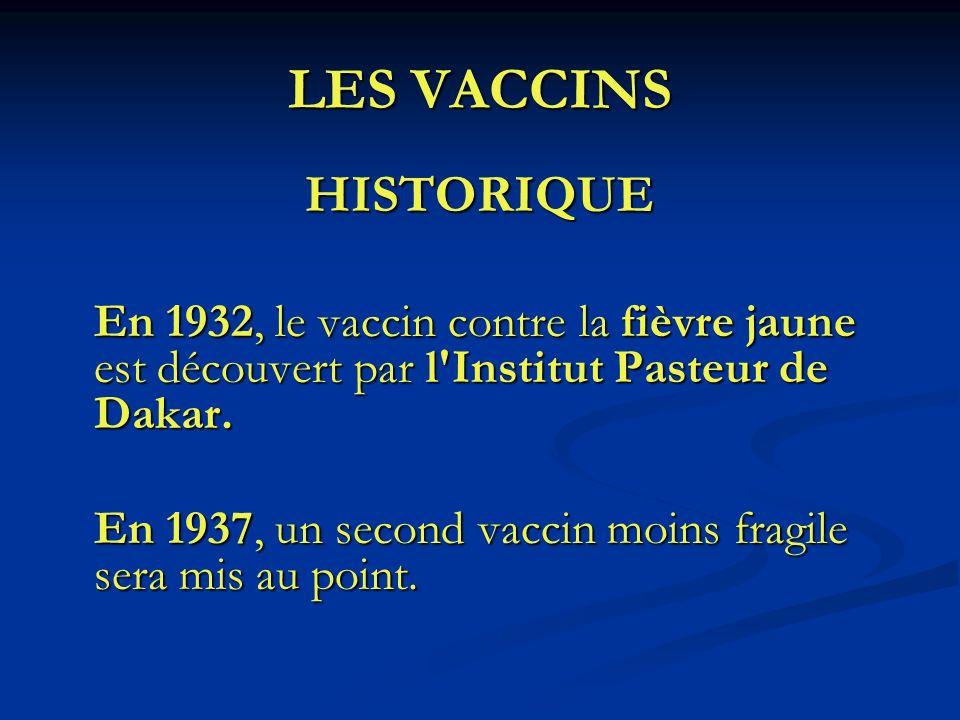 LES VACCINS HISTORIQUE En 1932, le vaccin contre la fièvre jaune est découvert par l'Institut Pasteur de Dakar. En 1937, un second vaccin moins fragil