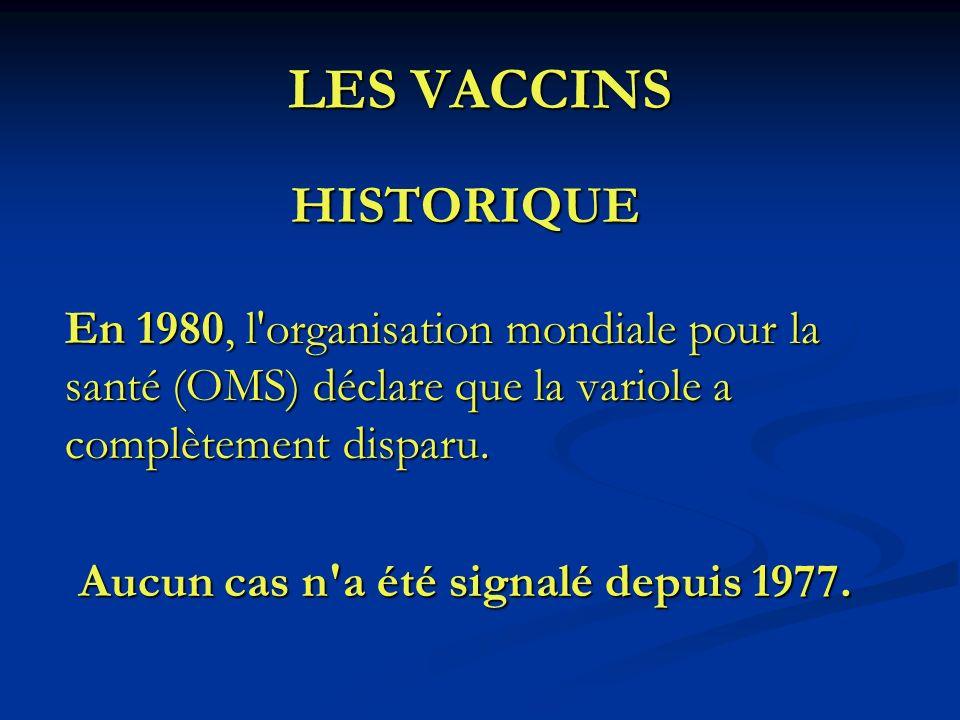 LES VACCINS HISTORIQUE En 1980, l'organisation mondiale pour la santé (OMS) déclare que la variole a complètement disparu. Aucun cas n'a été signalé d