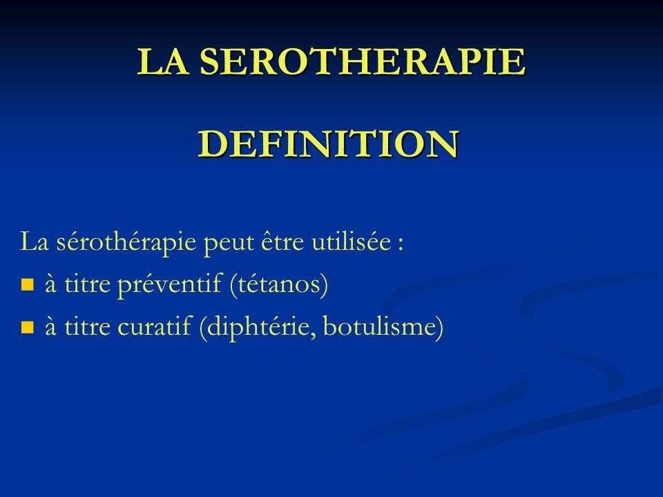 LA SEROTHERAPIE DEFINITION La sérothérapie peut être utilisée : à titre préventif (tétanos) à titre curatif (diphtérie, botulisme)