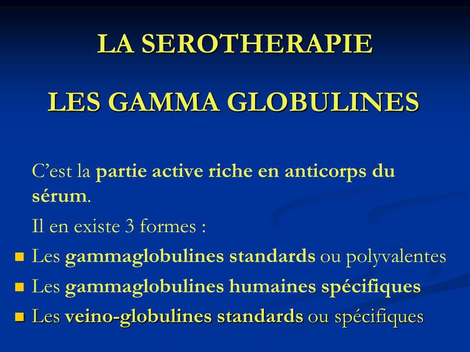LA SEROTHERAPIE LES GAMMA GLOBULINES Cest la partie active riche en anticorps du sérum. Il en existe 3 formes : Les gammaglobulines standards ou polyv