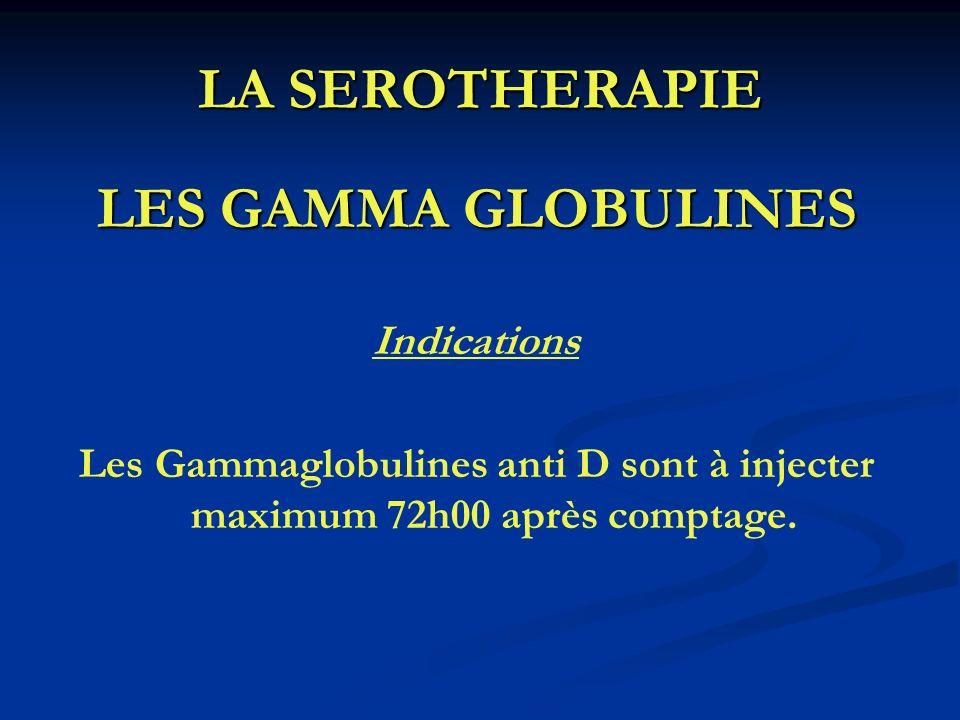 LA SEROTHERAPIE LES GAMMA GLOBULINES Indications Les Gammaglobulines anti D sont à injecter maximum 72h00 après comptage.