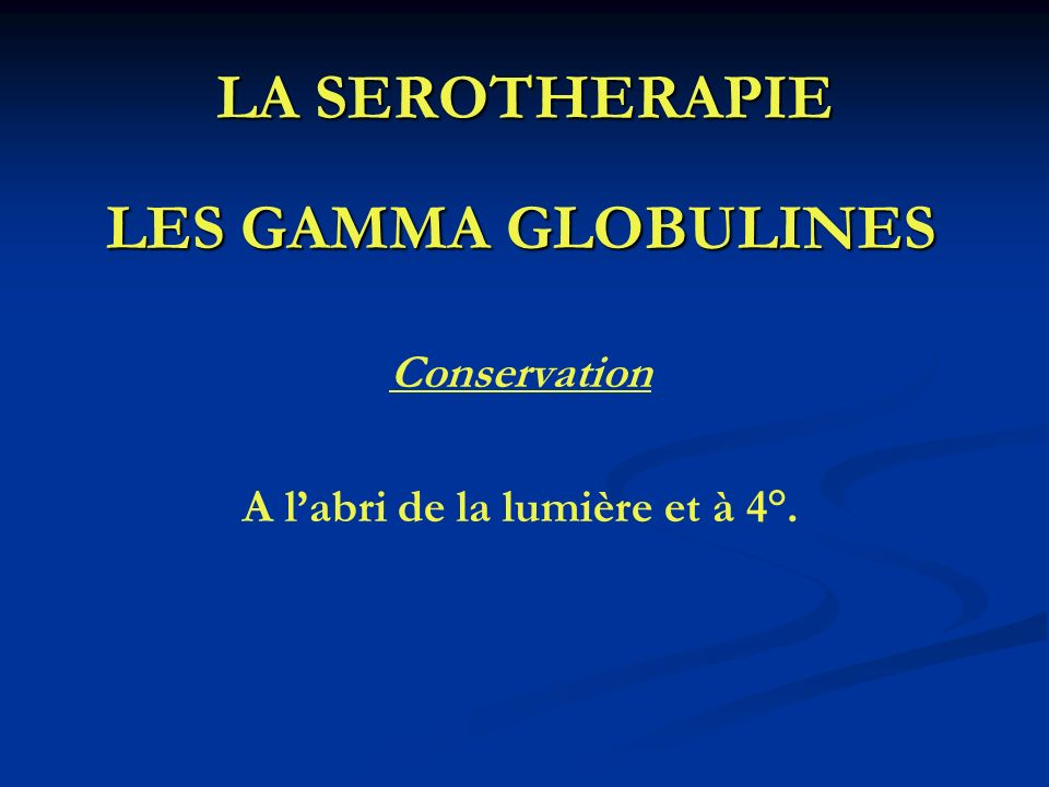 LA SEROTHERAPIE LES GAMMA GLOBULINES Conservation A labri de la lumière et à 4°.